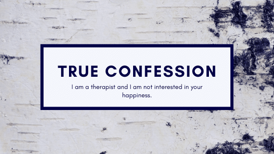 True Confession: I'm a Therapist and I Am Not Interested Your Happiness