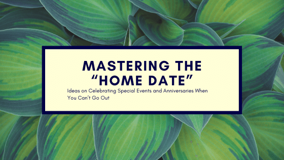 "Mastering the ""Home Date"": Ideas on Celebrating Special Events and Anniversaries When You Can't Go Out"