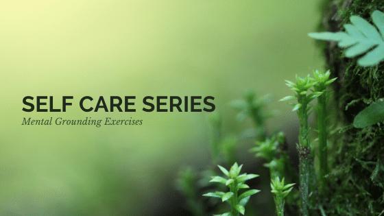 Self Care Series: Mental Grounding Exercises