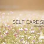 Self Care Series: Mindful Self-Compassion