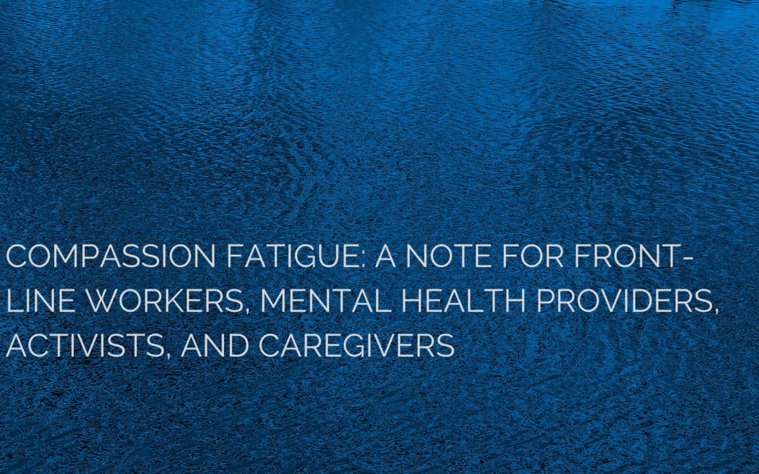 Compassion fatigue: A note for Front-Line Workers, Mental Health Providers, Activists, and Caregivers